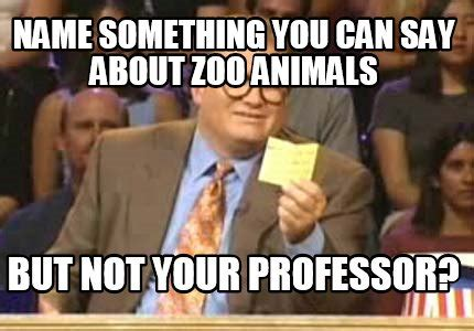 Meme Creator   Name something you can say about zoo ...
