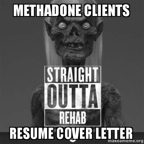 Methadone clients resume cover letter | Make a Meme