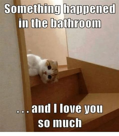 Something Happened in the Bathroom and I Love You So Much ...