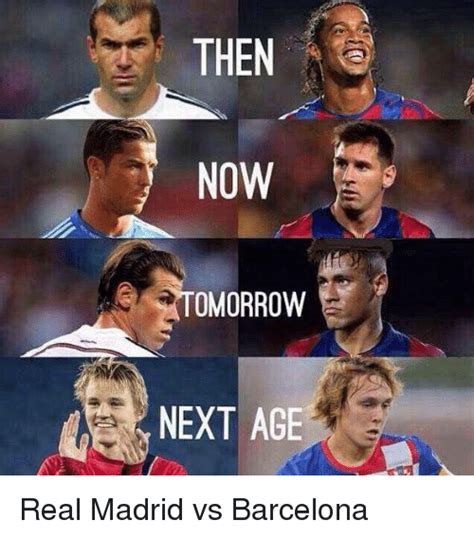 THEN NOW OMORROW NEXT AGE Real Madrid vs Barcelona ...