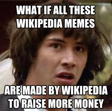 What if all these wikipedia memes are made by wikipedia to ...
